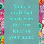 Name a craft that starts with the first letter of your name